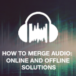 How to Merge Audio: Online and Offline Solutions
